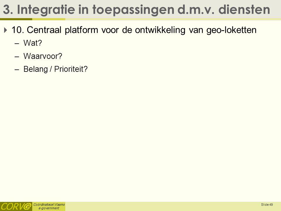 Coördinatiecel Vlaams e-government 3. Integratie in toepassingen d.m.v. diensten  10. Centraal platform voor de ontwikkeling van geo-loketten –Wat? –