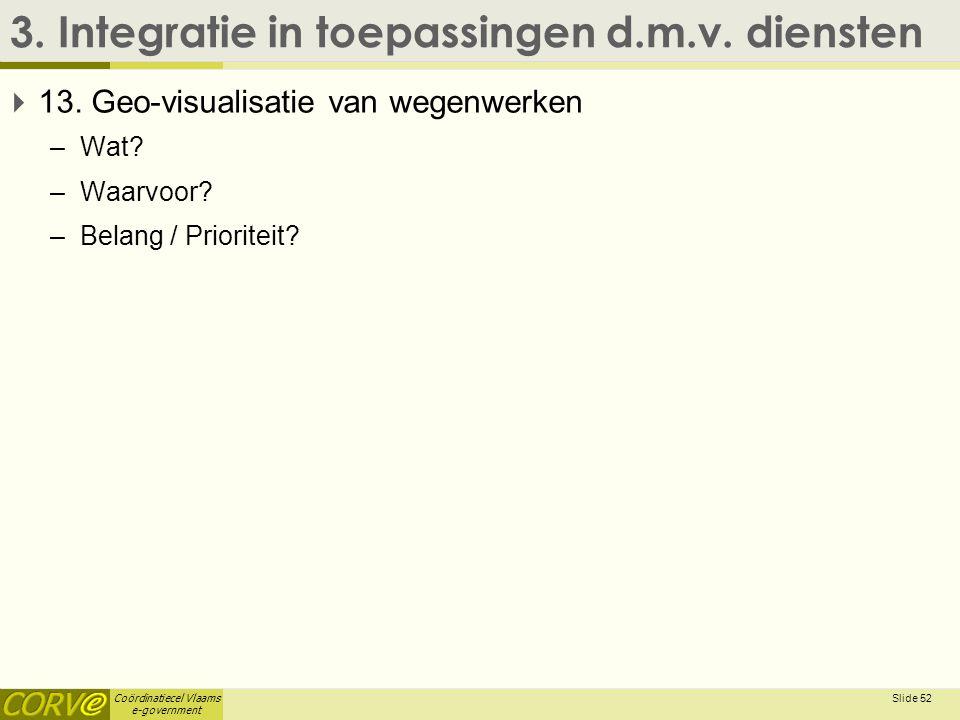 Coördinatiecel Vlaams e-government 3. Integratie in toepassingen d.m.v. diensten  13. Geo-visualisatie van wegenwerken –Wat? –Waarvoor? –Belang / Pri