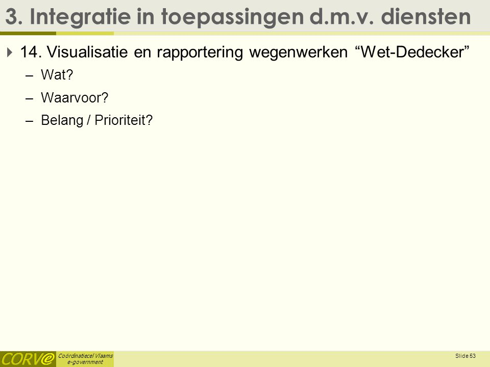 """Coördinatiecel Vlaams e-government 3. Integratie in toepassingen d.m.v. diensten  14. Visualisatie en rapportering wegenwerken """"Wet-Dedecker"""" –Wat? –"""