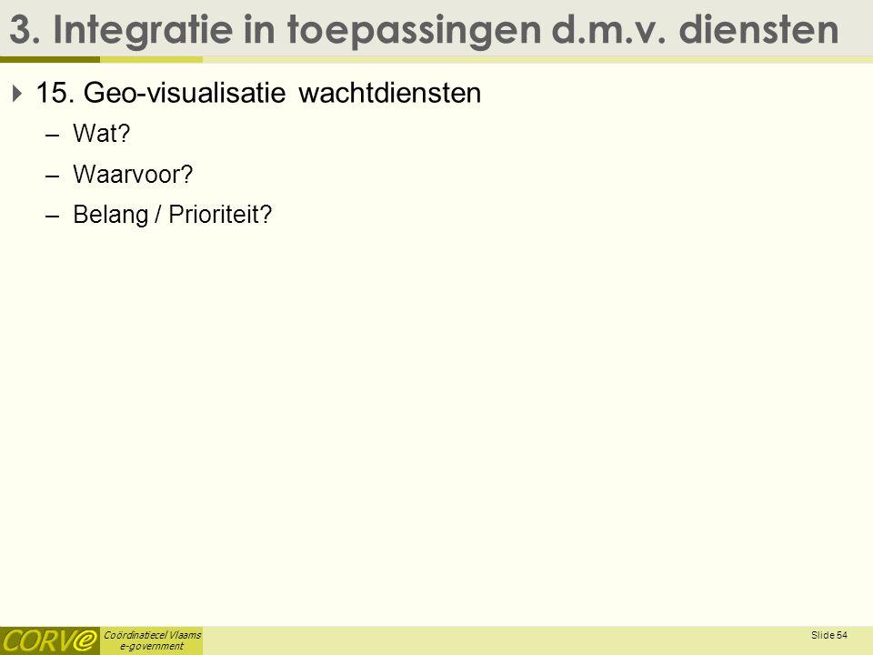 Coördinatiecel Vlaams e-government 3. Integratie in toepassingen d.m.v. diensten  15. Geo-visualisatie wachtdiensten –Wat? –Waarvoor? –Belang / Prior