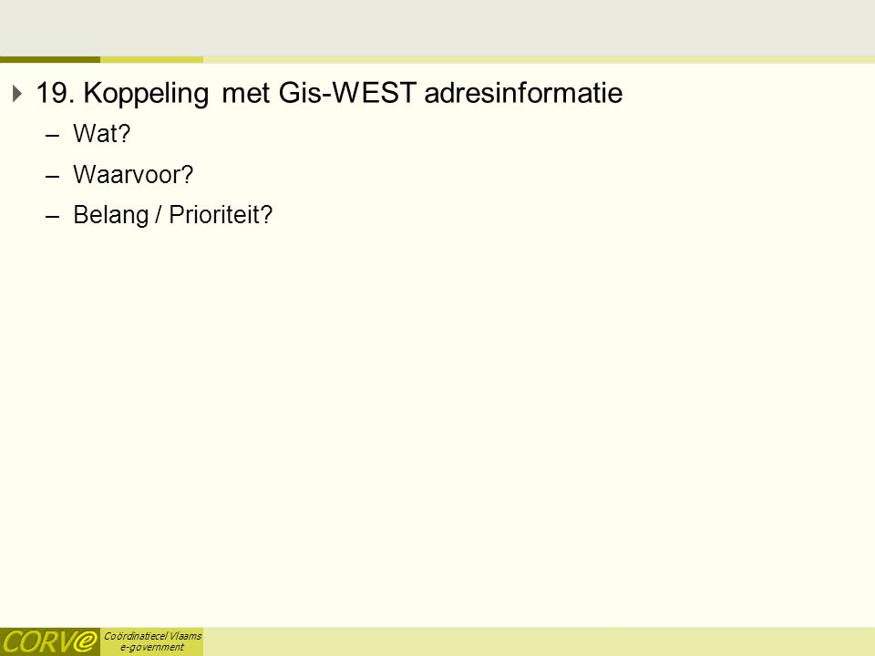 Coördinatiecel Vlaams e-government  19. Koppeling met Gis-WEST adresinformatie –Wat? –Waarvoor? –Belang / Prioriteit?