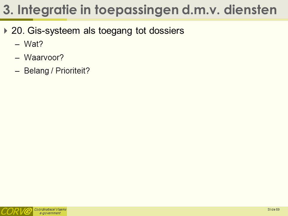 Coördinatiecel Vlaams e-government 3. Integratie in toepassingen d.m.v. diensten  20. Gis-systeem als toegang tot dossiers –Wat? –Waarvoor? –Belang /