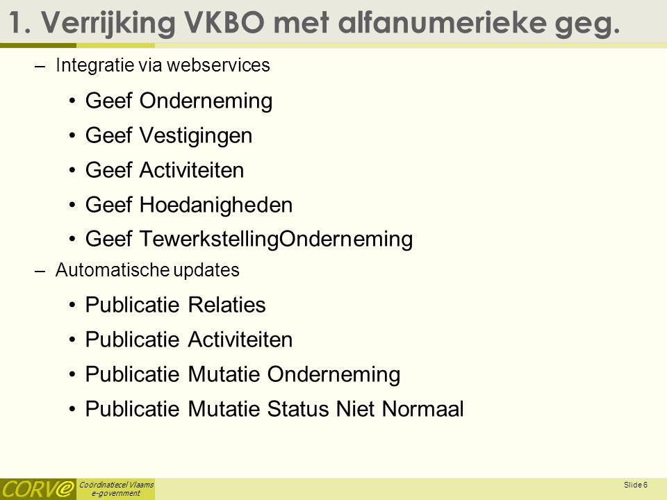 Coördinatiecel Vlaams e-government 1. Verrijking VKBO met alfanumerieke geg. –Integratie via webservices Geef Onderneming Geef Vestigingen Geef Activi