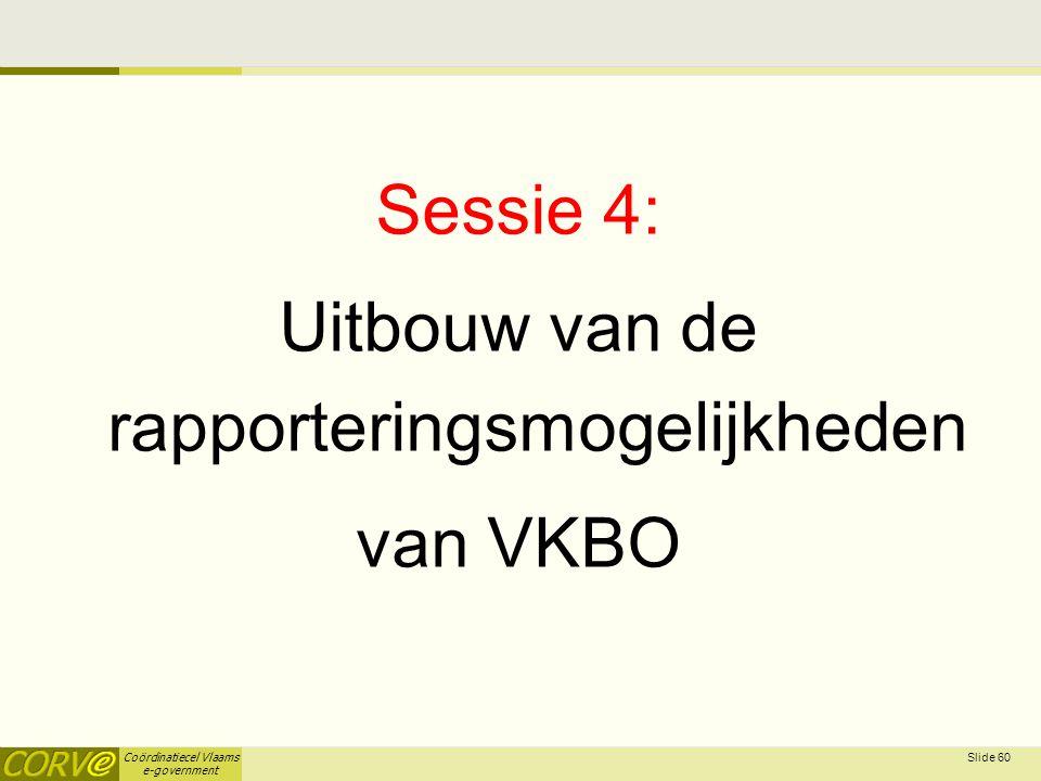 Coördinatiecel Vlaams e-government Sessie 4: Uitbouw van de rapporteringsmogelijkheden van VKBO Slide 60