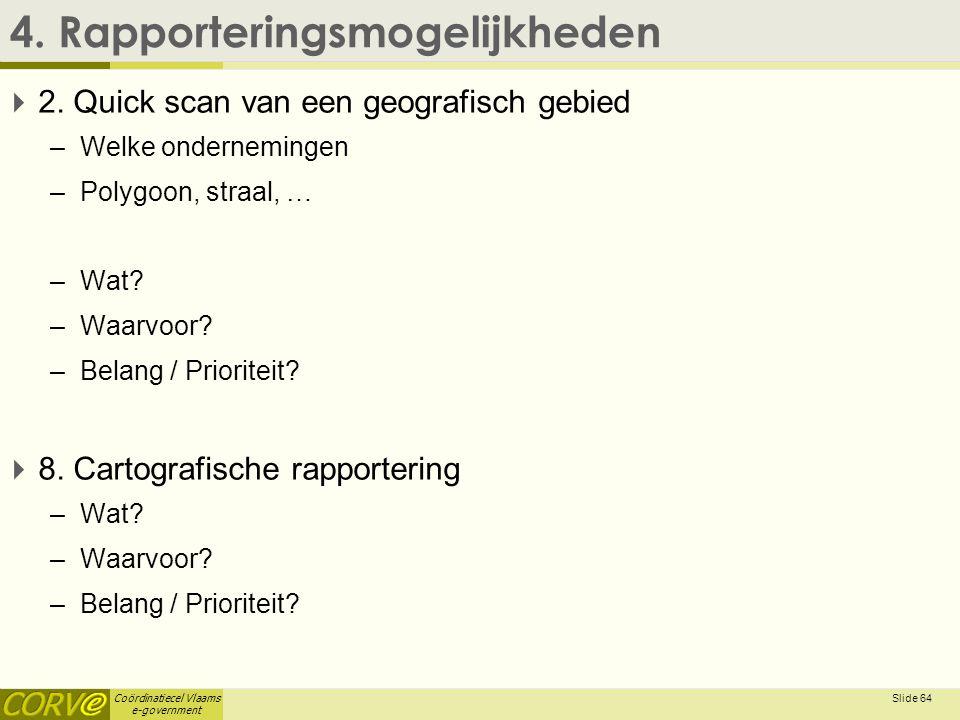 Coördinatiecel Vlaams e-government 4. Rapporteringsmogelijkheden  2. Quick scan van een geografisch gebied –Welke ondernemingen –Polygoon, straal, …