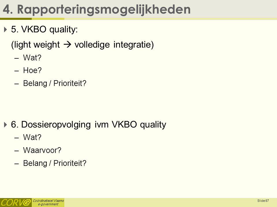 Coördinatiecel Vlaams e-government 4. Rapporteringsmogelijkheden  5. VKBO quality: (light weight  volledige integratie) –Wat? –Hoe? –Belang / Priori