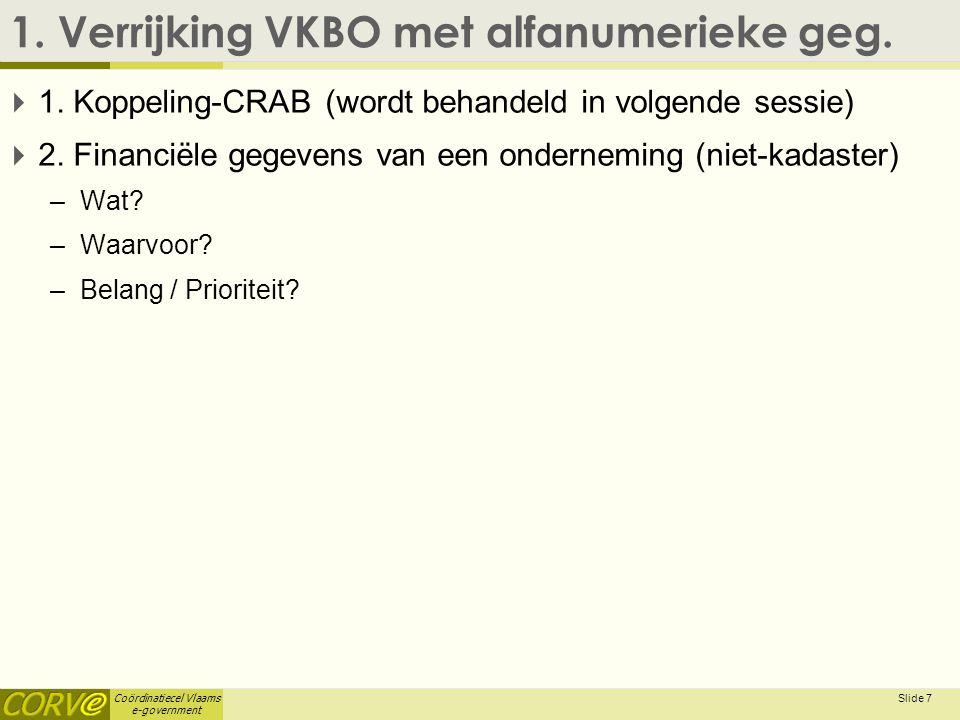 Coördinatiecel Vlaams e-government 1. Verrijking VKBO met alfanumerieke geg.  1. Koppeling-CRAB (wordt behandeld in volgende sessie)  2. Financiële