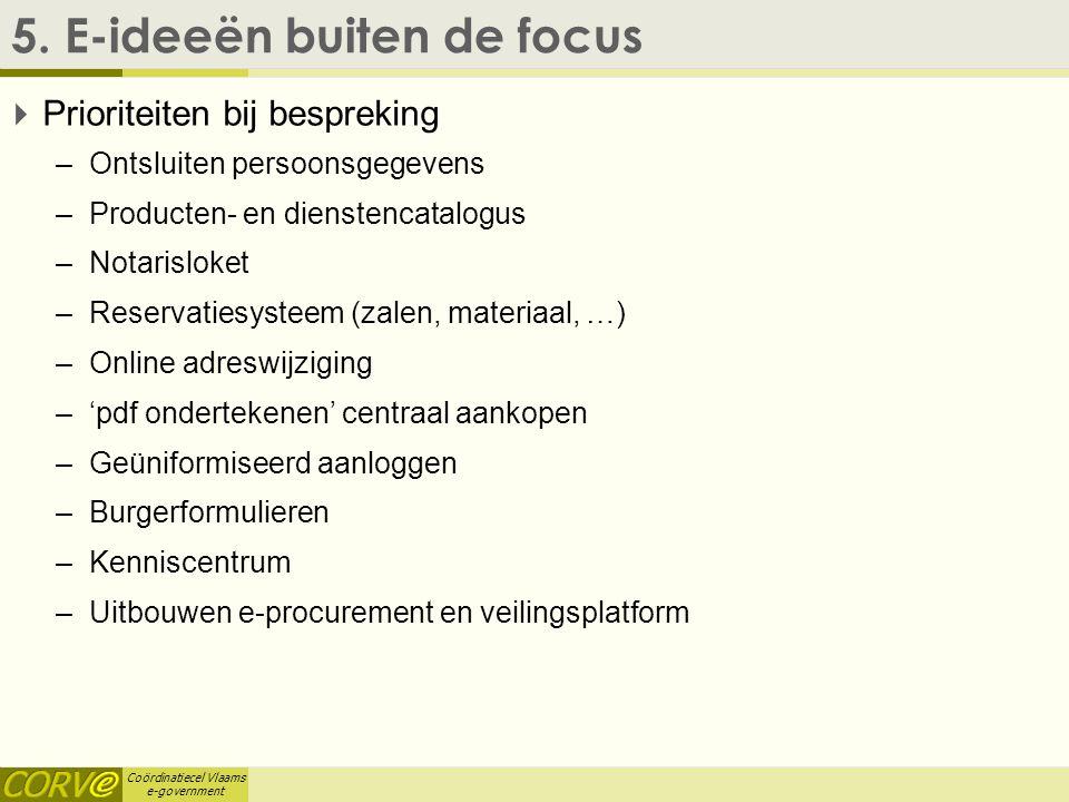 Coördinatiecel Vlaams e-government 5. E-ideeën buiten de focus  Prioriteiten bij bespreking –Ontsluiten persoonsgegevens –Producten- en dienstencatal
