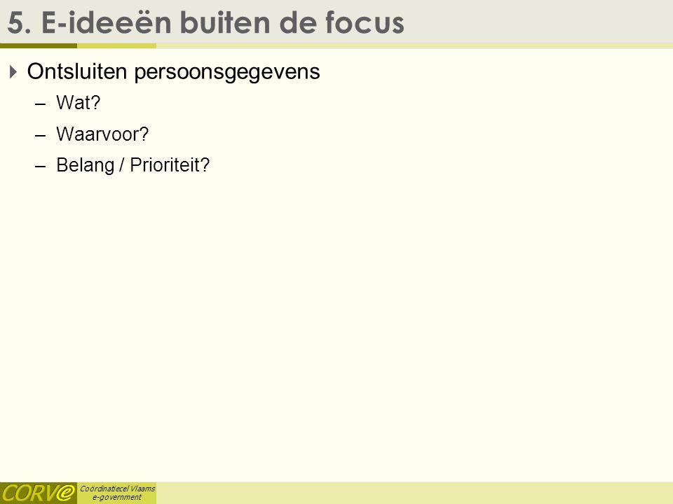 Coördinatiecel Vlaams e-government 5. E-ideeën buiten de focus  Ontsluiten persoonsgegevens –Wat? –Waarvoor? –Belang / Prioriteit?