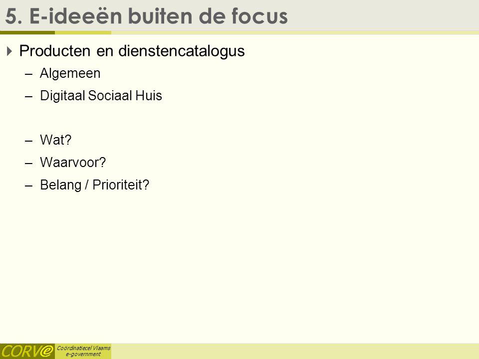 Coördinatiecel Vlaams e-government 5. E-ideeën buiten de focus  Producten en dienstencatalogus –Algemeen –Digitaal Sociaal Huis –Wat? –Waarvoor? –Bel