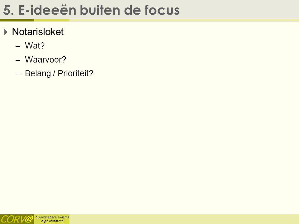 Coördinatiecel Vlaams e-government 5. E-ideeën buiten de focus  Notarisloket –Wat? –Waarvoor? –Belang / Prioriteit?