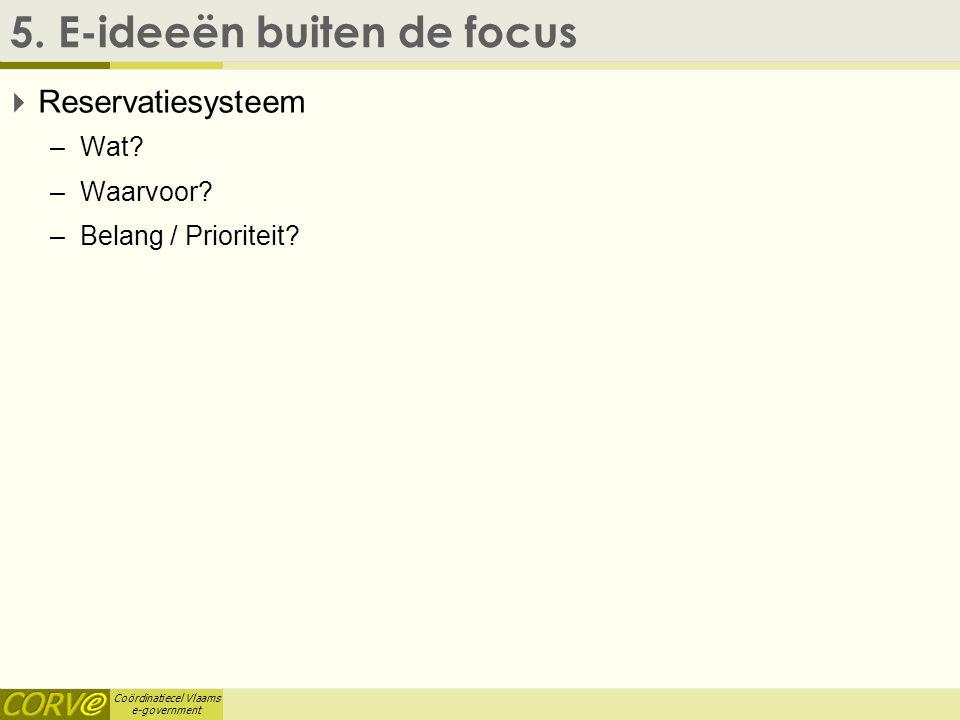 Coördinatiecel Vlaams e-government 5. E-ideeën buiten de focus  Reservatiesysteem –Wat? –Waarvoor? –Belang / Prioriteit?