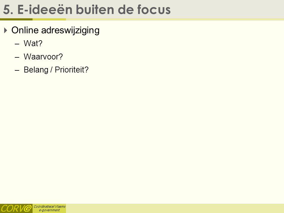 Coördinatiecel Vlaams e-government 5. E-ideeën buiten de focus  Online adreswijziging –Wat? –Waarvoor? –Belang / Prioriteit?