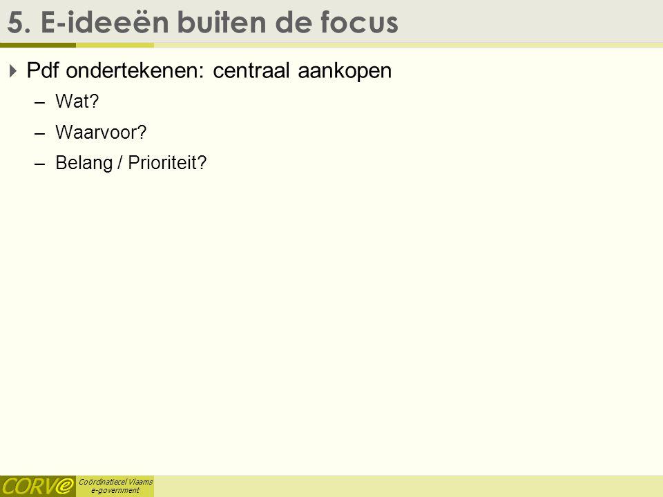 Coördinatiecel Vlaams e-government 5. E-ideeën buiten de focus  Pdf ondertekenen: centraal aankopen –Wat? –Waarvoor? –Belang / Prioriteit?