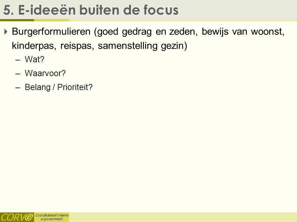 Coördinatiecel Vlaams e-government 5. E-ideeën buiten de focus  Burgerformulieren (goed gedrag en zeden, bewijs van woonst, kinderpas, reispas, samen