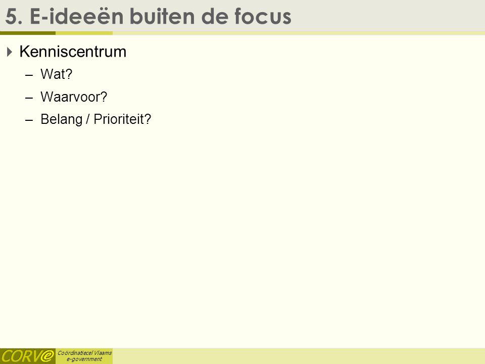 Coördinatiecel Vlaams e-government 5. E-ideeën buiten de focus  Kenniscentrum –Wat? –Waarvoor? –Belang / Prioriteit?