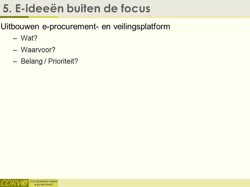 Coördinatiecel Vlaams e-government 5. E-ideeën buiten de focus Uitbouwen e-procurement- en veilingsplatform –Wat? –Waarvoor? –Belang / Prioriteit?