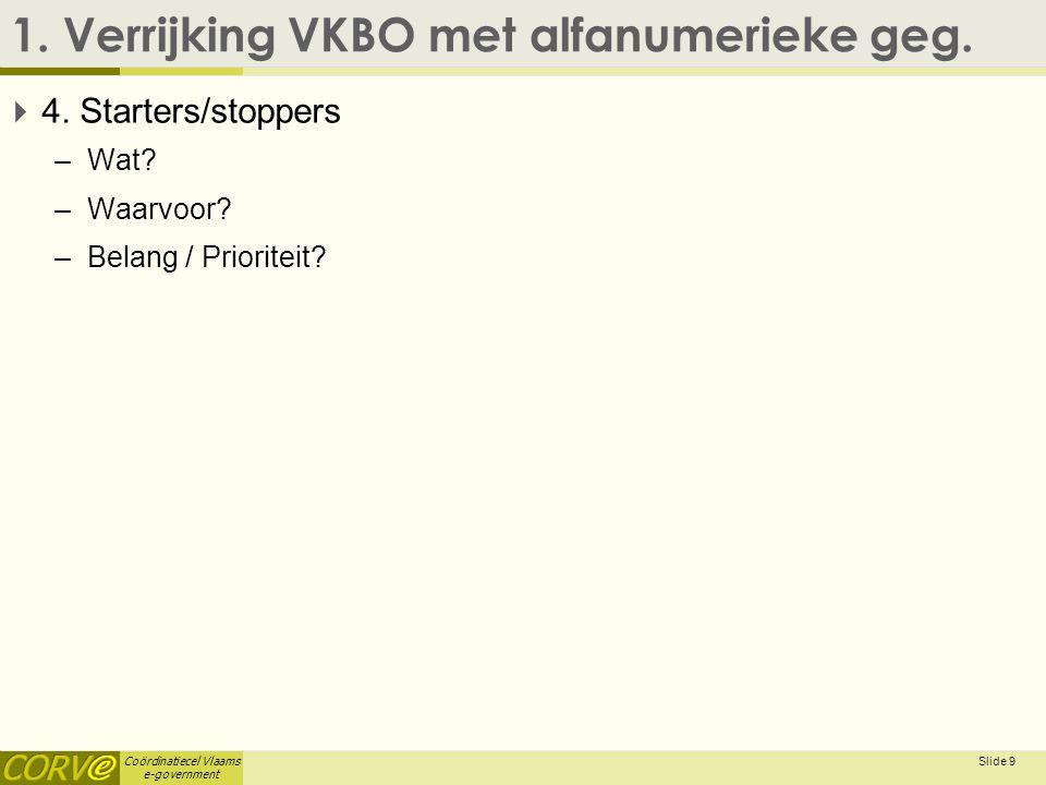 Coördinatiecel Vlaams e-government 1. Verrijking VKBO met alfanumerieke geg.  4. Starters/stoppers –Wat? –Waarvoor? –Belang / Prioriteit? Slide 9