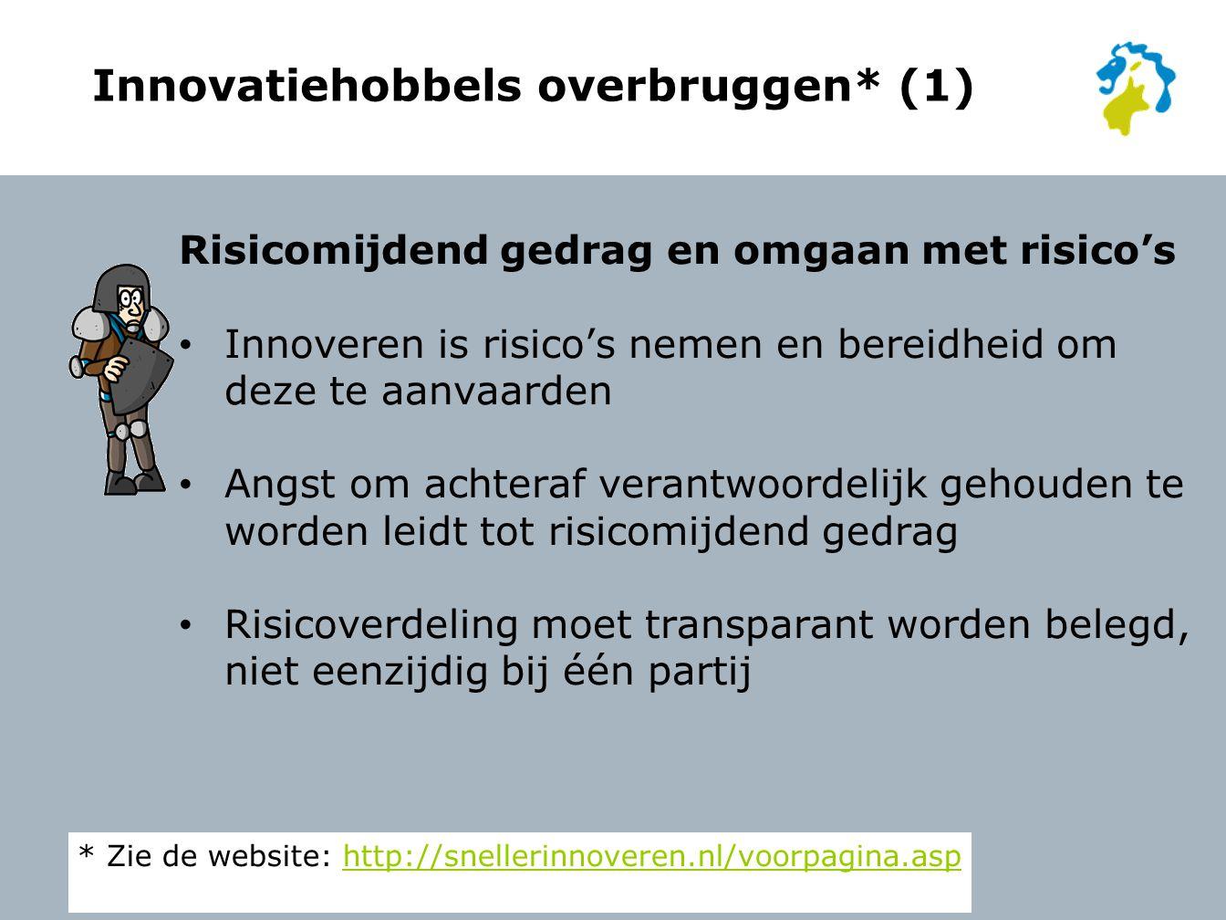 Innovatiehobbels overbruggen* (1) Risicomijdend gedrag en omgaan met risico's Innoveren is risico's nemen en bereidheid om deze te aanvaarden Angst om achteraf verantwoordelijk gehouden te worden leidt tot risicomijdend gedrag Risicoverdeling moet transparant worden belegd, niet eenzijdig bij één partij * Zie de website: http://snellerinnoveren.nl/voorpagina.asphttp://snellerinnoveren.nl/voorpagina.asp
