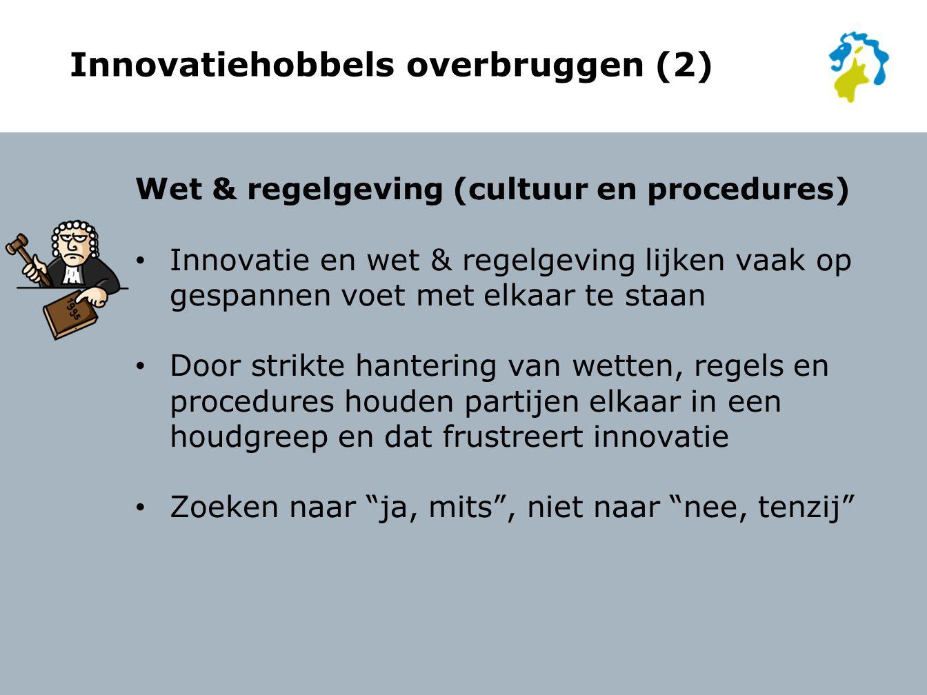 Innovatiehobbels overbruggen (2) Wet & regelgeving (cultuur en procedures) Innovatie en wet & regelgeving lijken vaak op gespannen voet met elkaar te staan Door strikte hantering van wetten, regels en procedures houden partijen elkaar in een houdgreep en dat frustreert innovatie Zoeken naar ja, mits , niet naar nee, tenzij