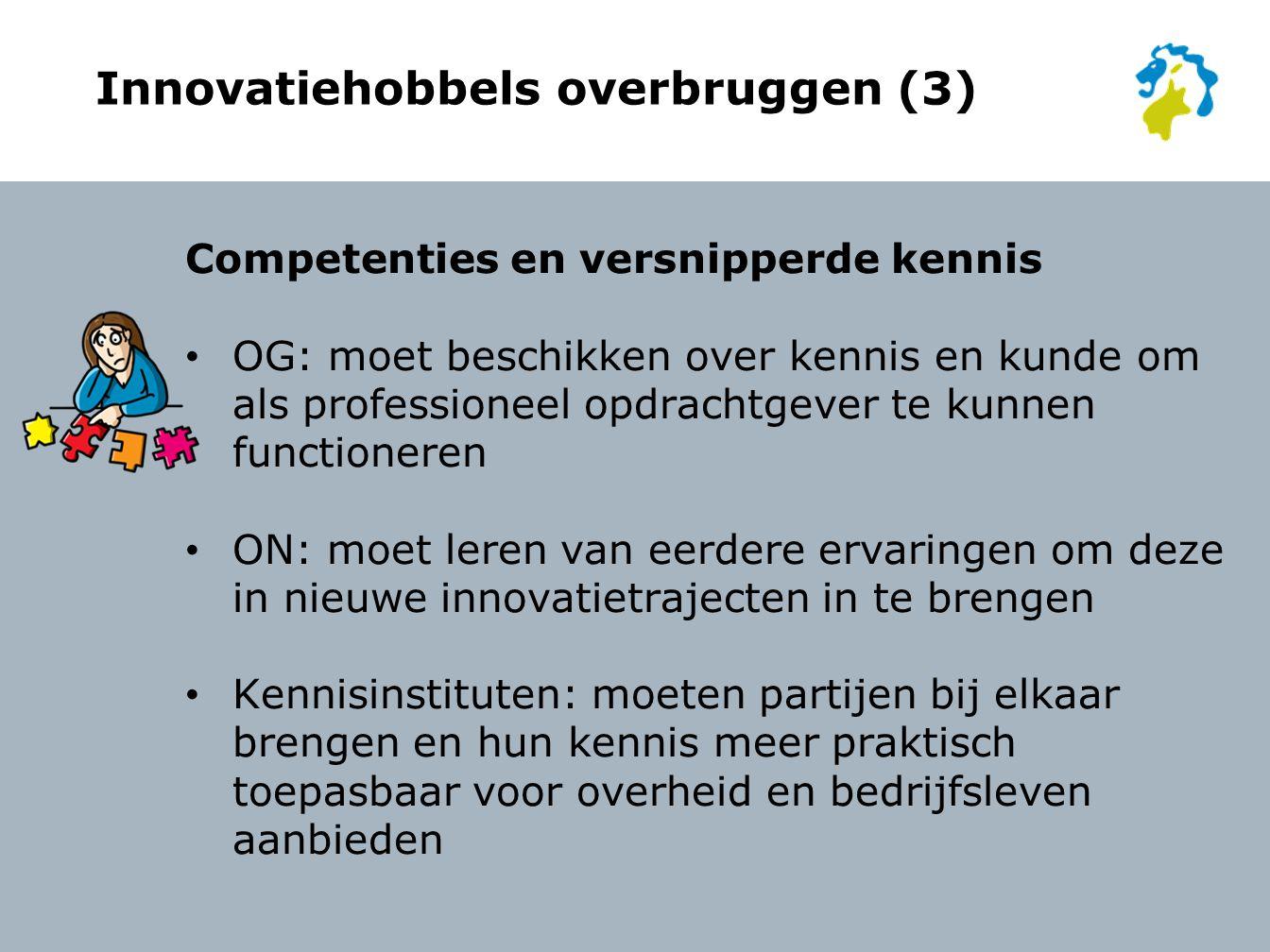 Innovatiehobbels overbruggen (3) Competenties en versnipperde kennis OG: moet beschikken over kennis en kunde om als professioneel opdrachtgever te kunnen functioneren ON: moet leren van eerdere ervaringen om deze in nieuwe innovatietrajecten in te brengen Kennisinstituten: moeten partijen bij elkaar brengen en hun kennis meer praktisch toepasbaar voor overheid en bedrijfsleven aanbieden