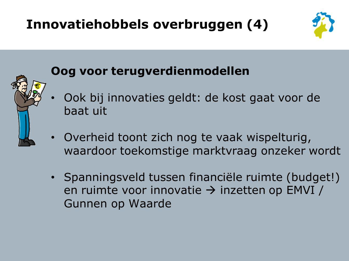 Innovatiehobbels overbruggen (4) Oog voor terugverdienmodellen Ook bij innovaties geldt: de kost gaat voor de baat uit Overheid toont zich nog te vaak wispelturig, waardoor toekomstige marktvraag onzeker wordt Spanningsveld tussen financiële ruimte (budget!) en ruimte voor innovatie  inzetten op EMVI / Gunnen op Waarde