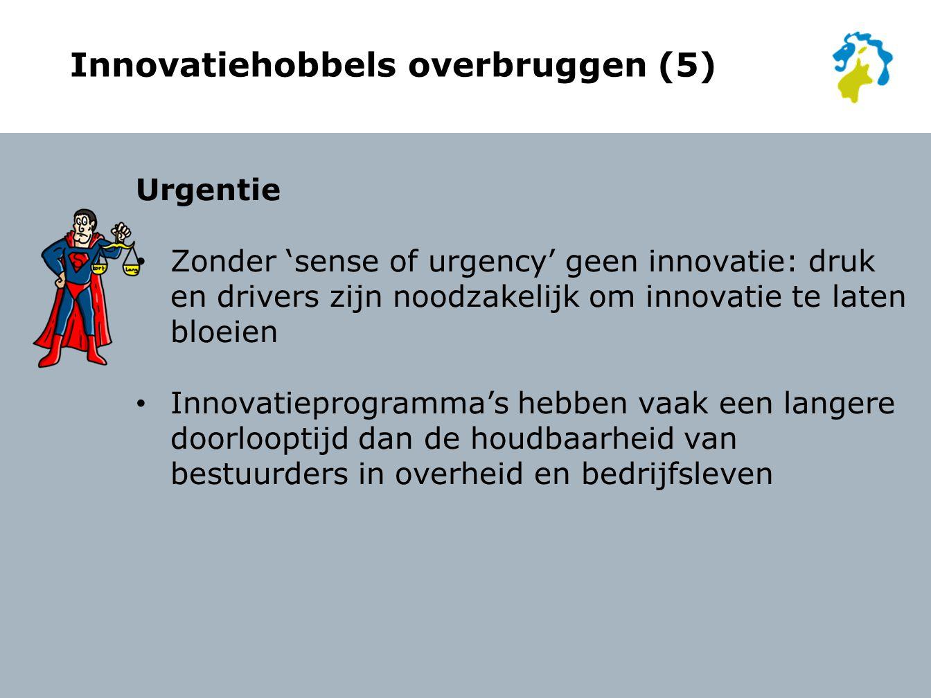 Innovatiehobbels overbruggen (5) Urgentie Zonder 'sense of urgency' geen innovatie: druk en drivers zijn noodzakelijk om innovatie te laten bloeien Innovatieprogramma's hebben vaak een langere doorlooptijd dan de houdbaarheid van bestuurders in overheid en bedrijfsleven