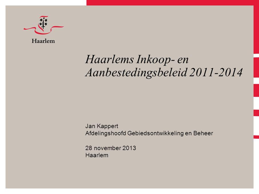 Haarlems Inkoop- en Aanbestedingsbeleid 2011-2014 Jan Kappert Afdelingshoofd Gebiedsontwikkeling en Beheer 28 november 2013 Haarlem