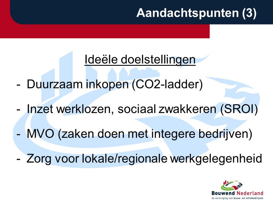 Aandachtspunten (3) Ideële doelstellingen -Duurzaam inkopen (CO2-ladder) -Inzet werklozen, sociaal zwakkeren (SROI) -MVO (zaken doen met integere bedrijven) -Zorg voor lokale/regionale werkgelegenheid