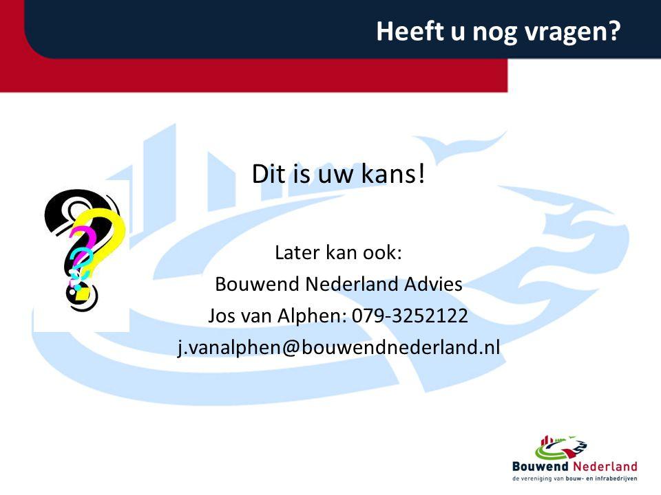 Heeft u nog vragen? Dit is uw kans! Later kan ook: Bouwend Nederland Advies Jos van Alphen: 079-3252122 j.vanalphen@bouwendnederland.nl