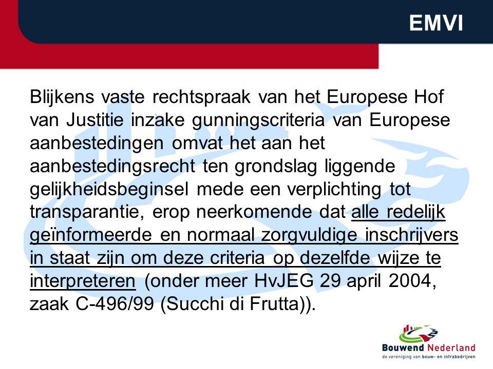 EMVI Blijkens vaste rechtspraak van het Europese Hof van Justitie inzake gunningscriteria van Europese aanbestedingen omvat het aan het aanbestedingsrecht ten grondslag liggende gelijkheidsbeginsel mede een verplichting tot transparantie, erop neerkomende dat alle redelijk geïnformeerde en normaal zorgvuldige inschrijvers in staat zijn om deze criteria op dezelfde wijze te interpreteren (onder meer HvJEG 29 april 2004, zaak C-496/99 (Succhi di Frutta)).