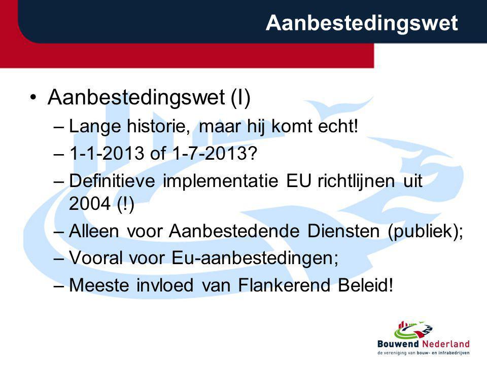 Aanbestedingswet Aanbestedingswet (I) –Lange historie, maar hij komt echt! –1-1-2013 of 1-7-2013? –Definitieve implementatie EU richtlijnen uit 2004 (