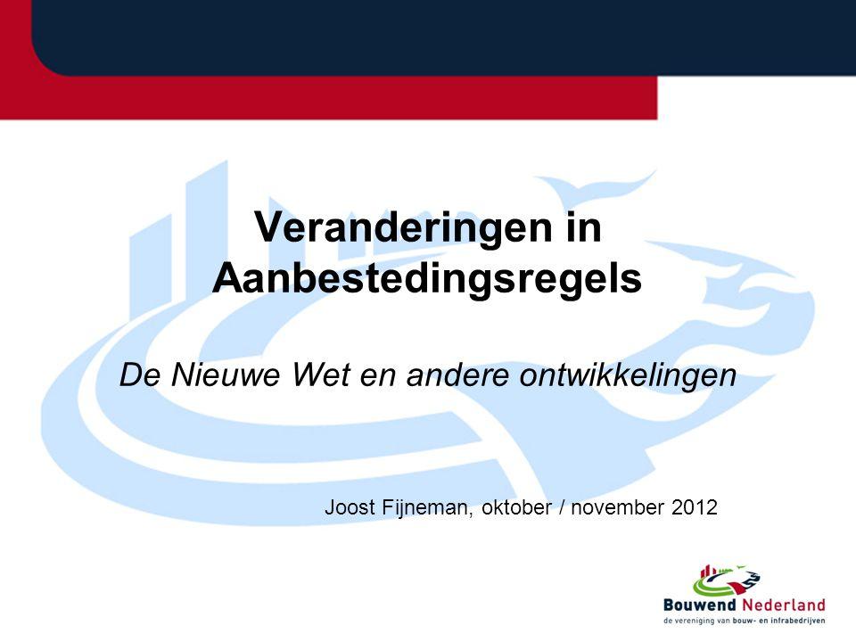 Veranderingen in Aanbestedingsregels De Nieuwe Wet en andere ontwikkelingen Joost Fijneman, oktober / november 2012
