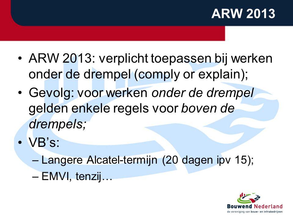 ARW 2013 ARW 2013: verplicht toepassen bij werken onder de drempel (comply or explain); Gevolg: voor werken onder de drempel gelden enkele regels voor boven de drempels; VB's: –Langere Alcatel-termijn (20 dagen ipv 15); –EMVI, tenzij…