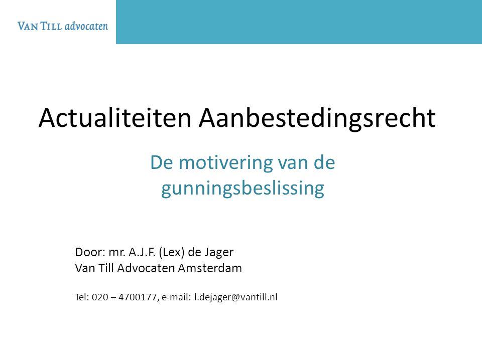 Actualiteiten Aanbestedingsrecht De motivering van de gunningsbeslissing Door: mr. A.J.F. (Lex) de Jager Van Till Advocaten Amsterdam Tel: 020 – 47001
