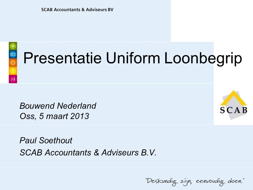 Presentatie Uniform Loonbegrip Bouwend Nederland Oss, 5 maart 2013 Paul Soethout SCAB Accountants & Adviseurs B.V.