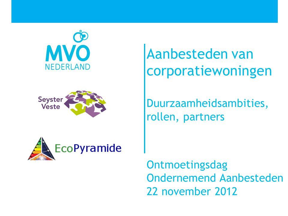 Aanbesteden van corporatiewoningen Duurzaamheidsambities, rollen, partners Ontmoetingsdag Ondernemend Aanbesteden 22 november 2012