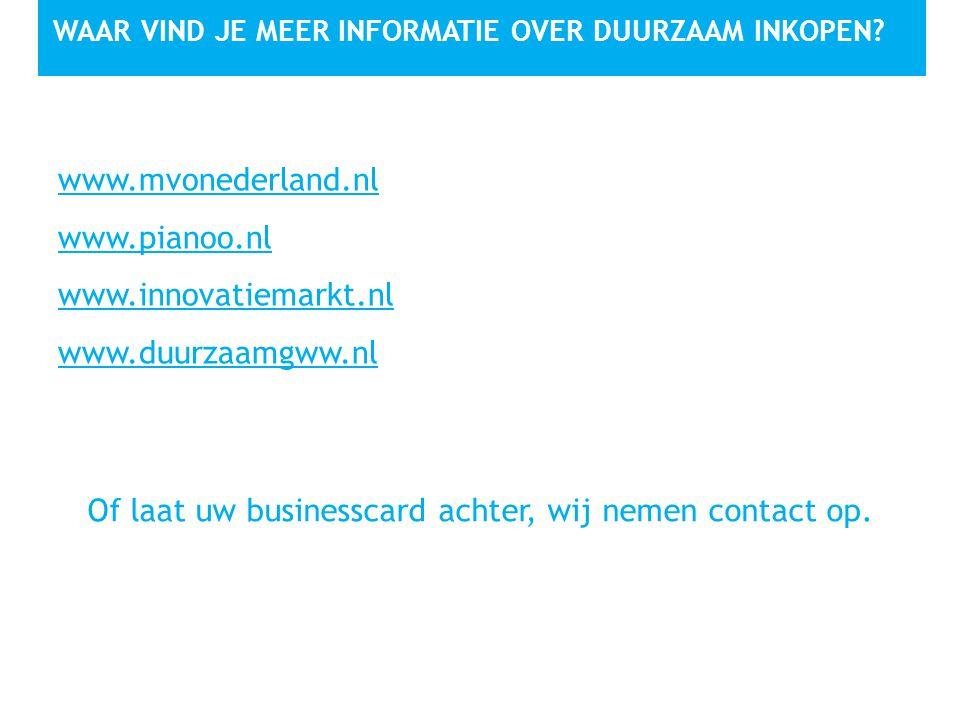 WAAR VIND JE MEER INFORMATIE OVER DUURZAAM INKOPEN? www.mvonederland.nl www.pianoo.nl www.innovatiemarkt.nl www.duurzaamgww.nl Of laat uw businesscard