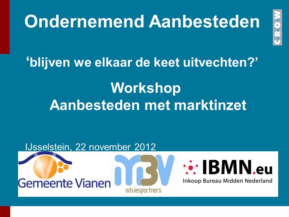 Ondernemend Aanbesteden ' blijven we elkaar de keet uitvechten?' IJsselstein, 22 november 2012 Workshop Aanbesteden met marktinzet
