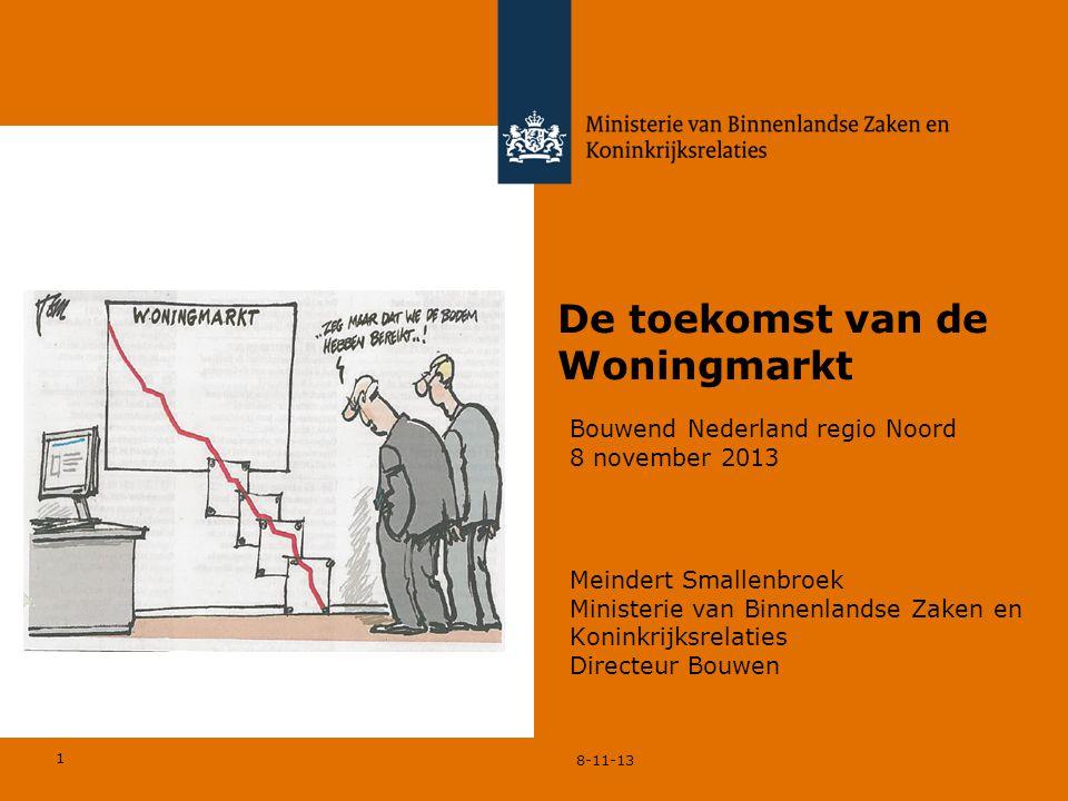 1 8-11-13 De toekomst van de Woningmarkt Meindert Smallenbroek Ministerie van Binnenlandse Zaken en Koninkrijksrelaties Directeur Bouwen Bouwend Nederland regio Noord 8 november 2013