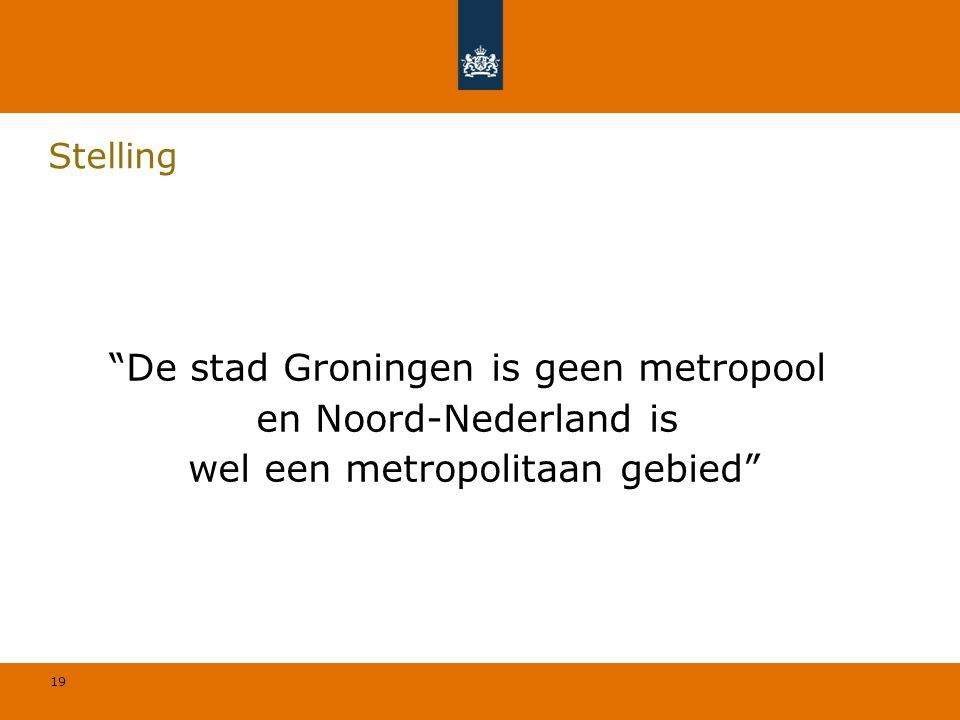 19 Stelling De stad Groningen is geen metropool en Noord-Nederland is wel een metropolitaan gebied