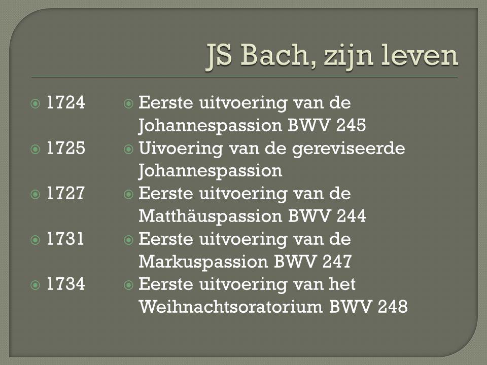  1724  1725  1727  1731  1734  Eerste uitvoering van de Johannespassion BWV 245  Uivoering van de gereviseerde Johannespassion  Eerste uitvoering van de Matthäuspassion BWV 244  Eerste uitvoering van de Markuspassion BWV 247  Eerste uitvoering van het Weihnachtsoratorium BWV 248