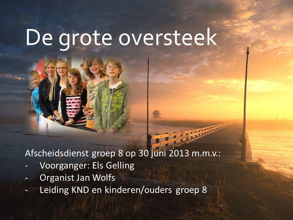 De grote oversteek Afscheidsdienst groep 8 op 30 juni 2013 m.m.v.: -Voorganger: Els Gelling -Organist Jan Wolfs -Leiding KND en kinderen/ouders groep