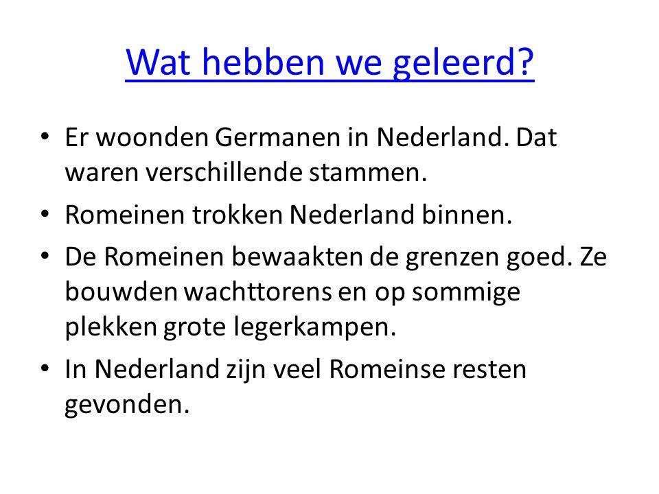 Wat hebben we geleerd? Er woonden Germanen in Nederland. Dat waren verschillende stammen. Romeinen trokken Nederland binnen. De Romeinen bewaakten de