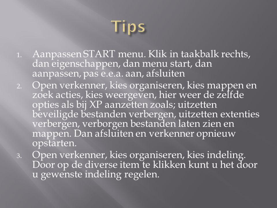 1. Aanpassen START menu. Klik in taakbalk rechts, dan eigenschappen, dan menu start, dan aanpassen, pas e.e.a. aan, afsluiten 2. Open verkenner, kies