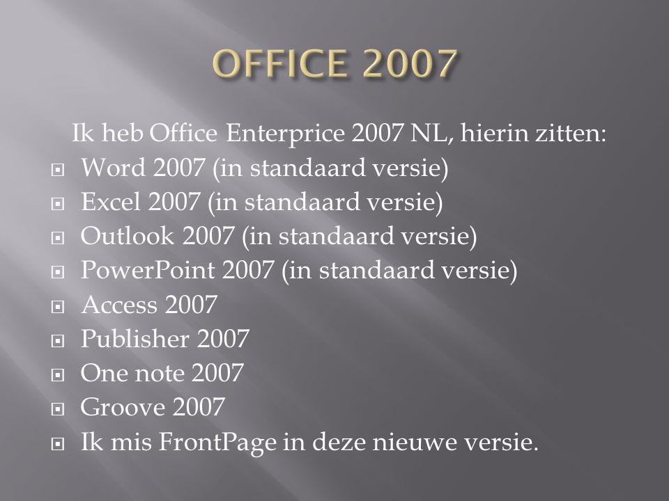 Ik heb Office Enterprice 2007 NL, hierin zitten:  Word 2007 (in standaard versie)  Excel 2007 (in standaard versie)  Outlook 2007 (in standaard ver