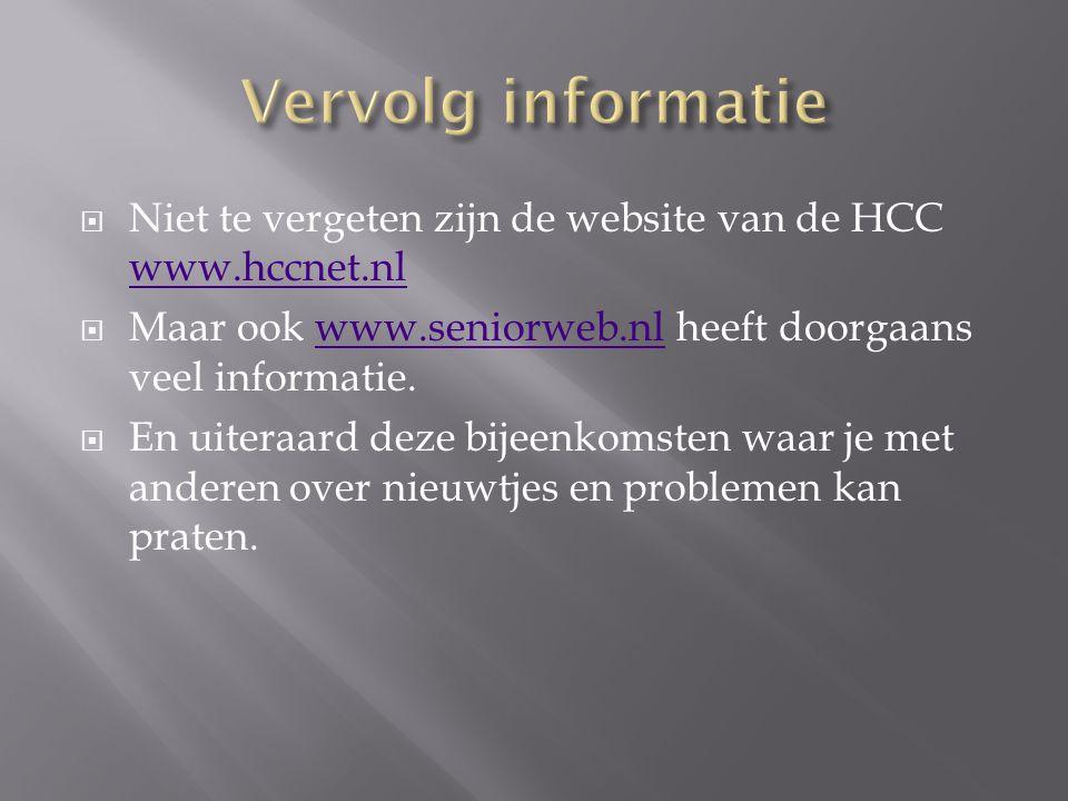  Niet te vergeten zijn de website van de HCC www.hccnet.nl www.hccnet.nl  Maar ook www.seniorweb.nl heeft doorgaans veel informatie.www.seniorweb.nl