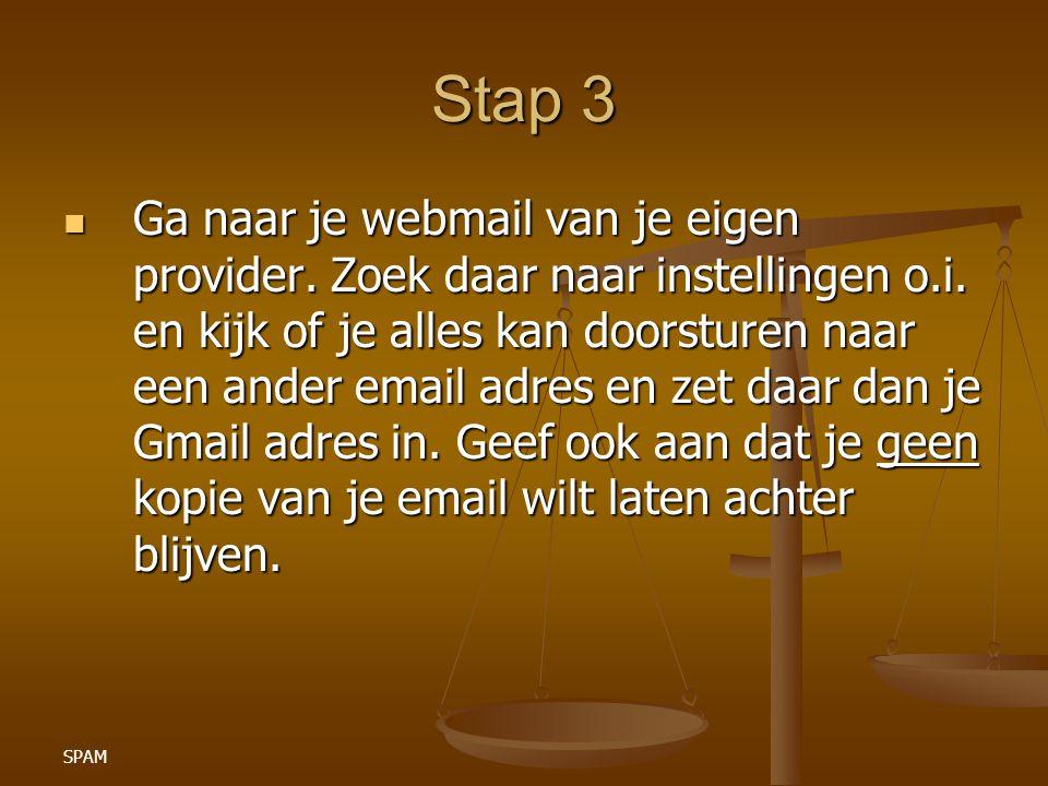SPAM Stap 3 Ga naar je webmail van je eigen provider. Zoek daar naar instellingen o.i. en kijk of je alles kan doorsturen naar een ander email adres e