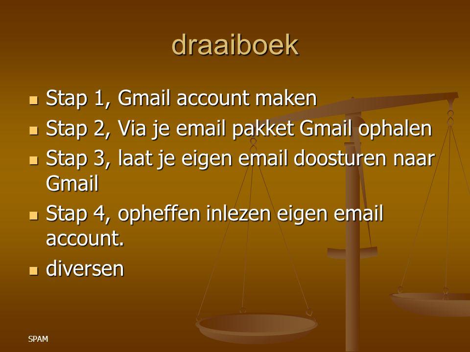 SPAM draaiboek Stap 1, Gmail account maken Stap 1, Gmail account maken Stap 2, Via je email pakket Gmail ophalen Stap 2, Via je email pakket Gmail ophalen Stap 3, laat je eigen email doosturen naar Gmail Stap 3, laat je eigen email doosturen naar Gmail Stap 4, opheffen inlezen eigen email account.