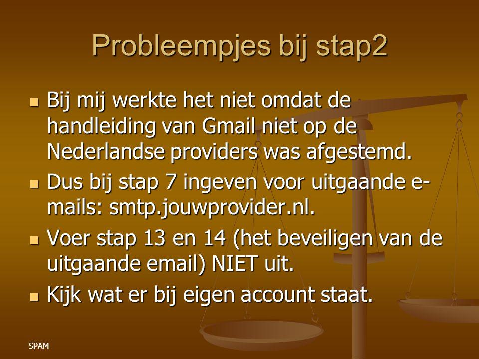 SPAM Probleempjes bij stap2 Bij mij werkte het niet omdat de handleiding van Gmail niet op de Nederlandse providers was afgestemd. Bij mij werkte het